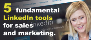5 Fundamental LinkedIn Tools for Sales and Marketing