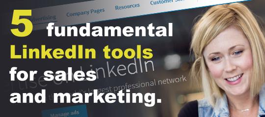 5 Fundamental LinkedIn Tools for Sales and Marketing