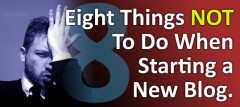 Eight Things NOT To Do When Starting A New Blog