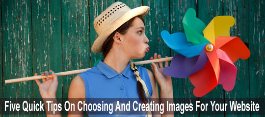 Five Quick Tips On Choosing And Creating Images For Your Website Or Blog-