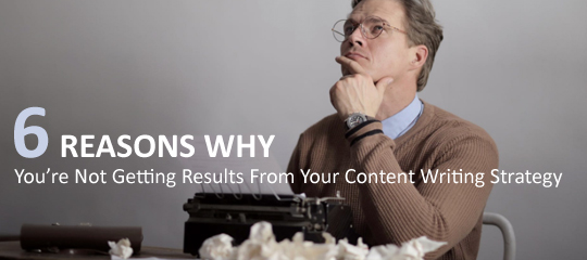 6 Reasons Why You're Not Getting Results From Your Content Writing Strategy