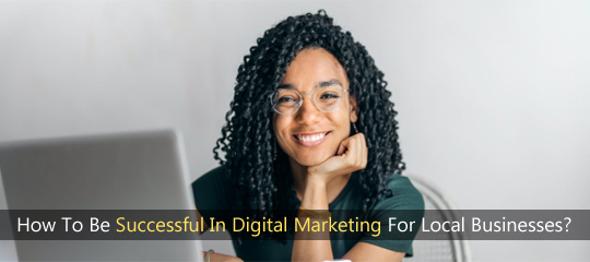 How To Be Successful In Digital Marketing For Local Businesses?