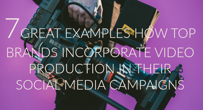 7 Great Examples How Top Brands Incorporate Video Production In Their Social Media Marketing Campaigns